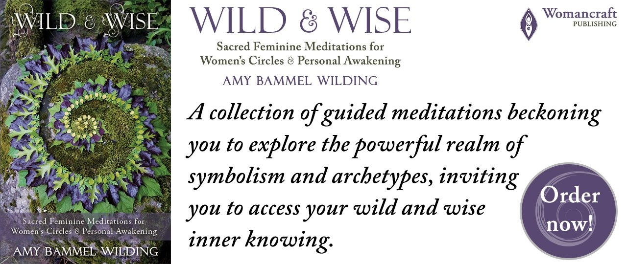 Wild & Wise: Sacred Feminine Meditations for Women's Circles & Personal Awakening, by Amy Bammel Wilding. Womancraft Publishing